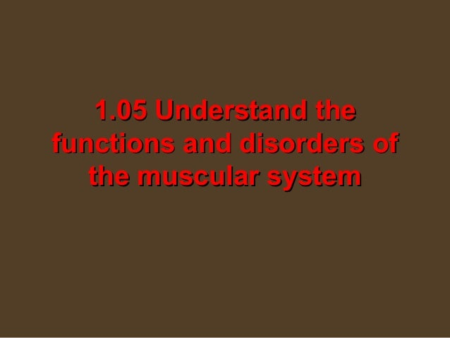 1.05 Understand thefunctions and disorders of   the muscular system