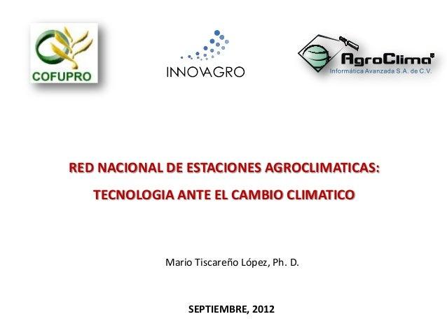 SEPTIEMBRE, 2012 RED NACIONAL DE ESTACIONES AGROCLIMATICAS: TECNOLOGIA ANTE EL CAMBIO CLIMATICO Mario Tiscareño López, Ph....