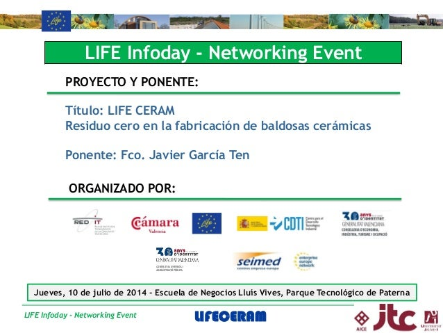 LIFE Infoday - Networking Event LIFE Infoday - Networking Event PROYECTO Y PONENTE: Título: LIFE CERAM Residuo cero en la ...