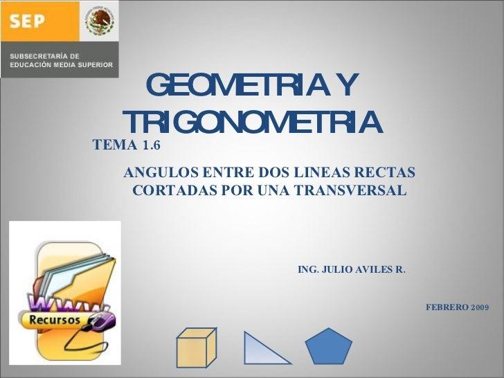 GEOMETRIA Y TRIGONOMETRIA TEMA 1.6  ANGULOS ENTRE DOS LINEAS RECTAS CORTADAS POR UNA TRANSVERSAL ING. JULIO AVILES R. FEBR...