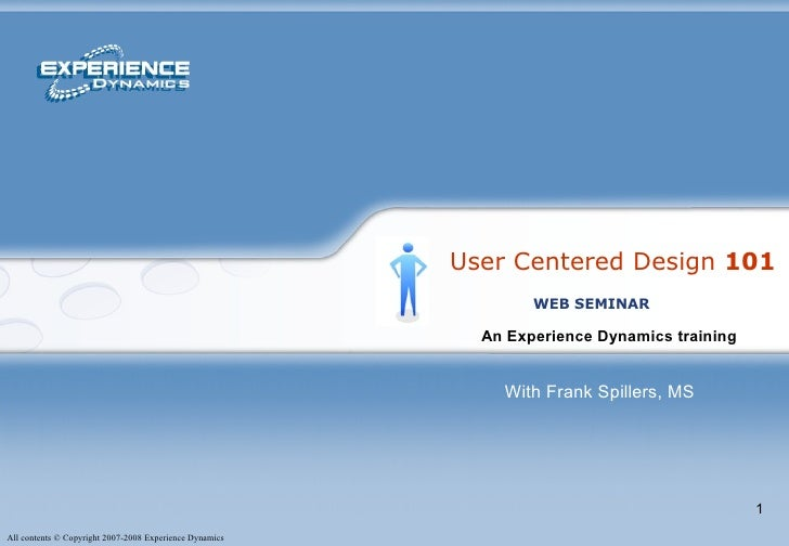 User Centered Design  101 An Experience Dynamics training   WEB SEMINAR With Frank Spillers, MS