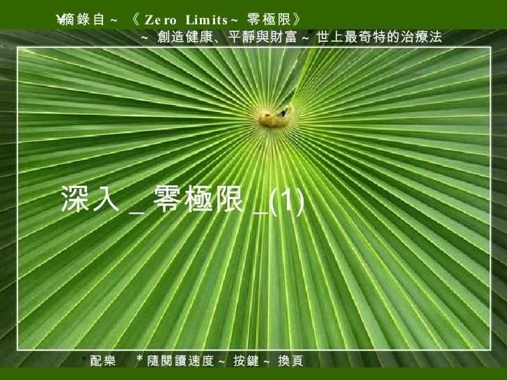 <ul><li>摘錄自 ~ 《 Zero Limits~ 零極限》 </li></ul><ul><li>~ 創造健康、平靜與財富 ~ 世上最奇特的治療法 </li></ul>* 配樂  * 隨閱讀速度 ~ 按鍵 ~ 換頁 深入 _ 零極限 _(1)