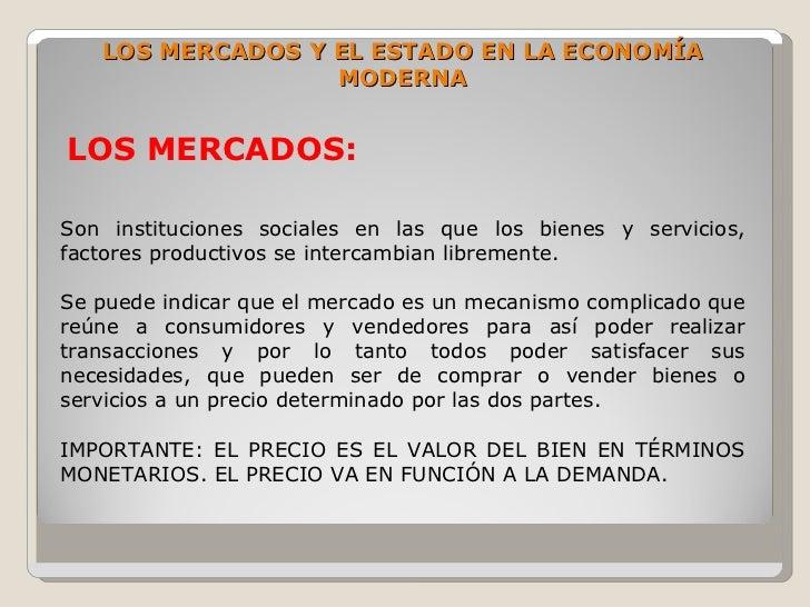 LOS MERCADOS Y EL ESTADO EN LA ECONOMÍA                   MODERNA   LOS MERCADOS:  Son instituciones sociales en las que l...