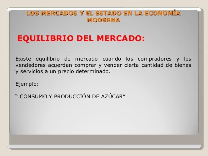 LOS MERCADOS Y EL ESTADO EN LA ECONOMÍA                   MODERNA   EQUILIBRIO DEL MERCADO:  Existe equilibrio de mercado ...