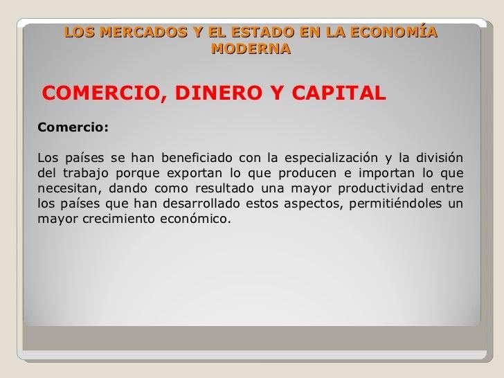 LOS MERCADOS Y EL ESTADO EN LA ECONOMÍA                    MODERNA   COMERCIO, DINERO Y CAPITAL Comercio:  Los países se h...