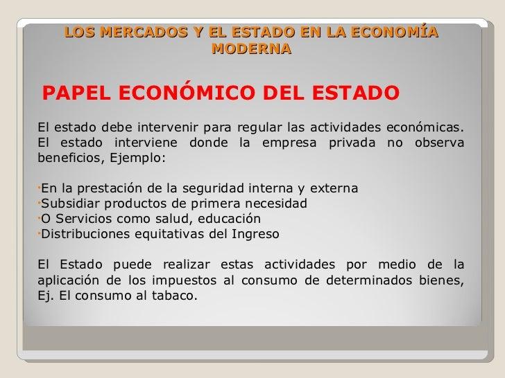 LOS MERCADOS Y EL ESTADO EN LA ECONOMÍA                      MODERNA   PAPEL ECONÓMICO DEL ESTADO El estado debe interveni...