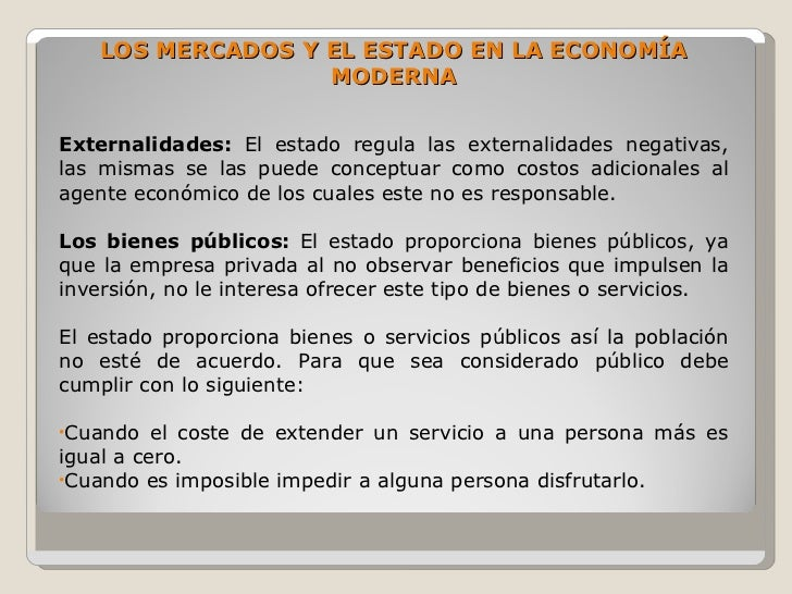 LOS MERCADOS Y EL ESTADO EN LA ECONOMÍA                    MODERNA   Externalidades: El estado regula las externalidades n...