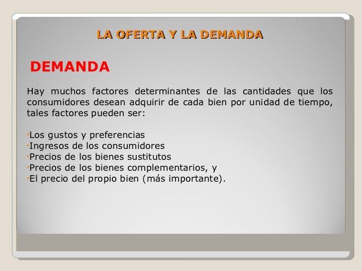 LA OFERTA Y LA DEMANDA  DEMANDA Hay muchos factores determinantes de las cantidades que los consumidores desean adquirir d...
