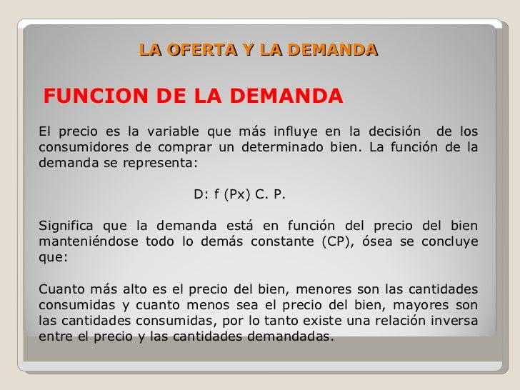 LA OFERTA Y LA DEMANDA  FUNCION DE LA DEMANDA El precio es la variable que más influye en la decisión de los consumidores ...
