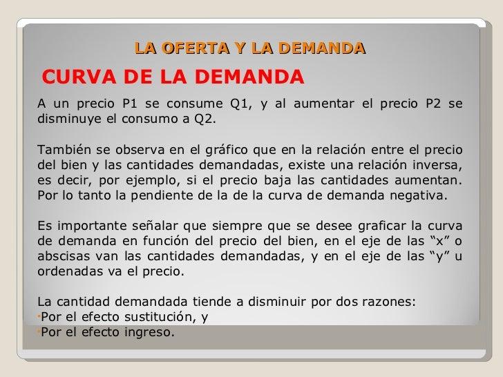 LA OFERTA Y LA DEMANDA CURVA DE LA DEMANDA A un precio P1 se consume Q1, y al aumentar el precio P2 se disminuye el consum...