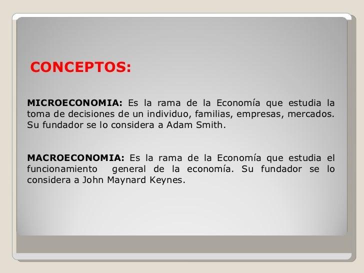 CONCEPTOS:  MICROECONOMIA: Es la rama de la Economía que estudia la toma de decisiones de un individuo, familias, empresas...