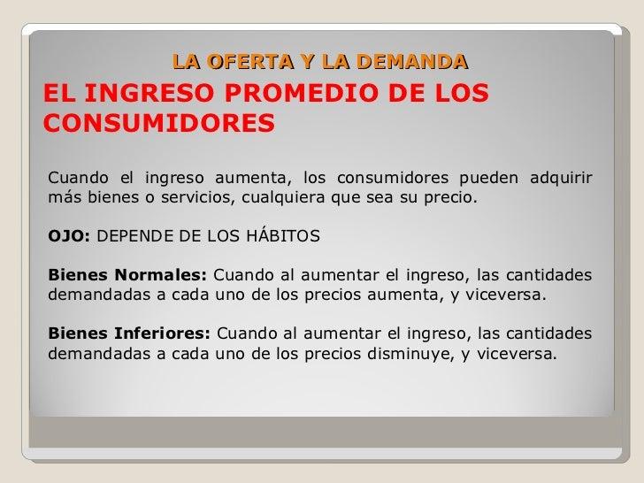LA OFERTA Y LA DEMANDA EL INGRESO PROMEDIO DE LOS CONSUMIDORES  Cuando el ingreso aumenta, los consumidores pueden adquiri...