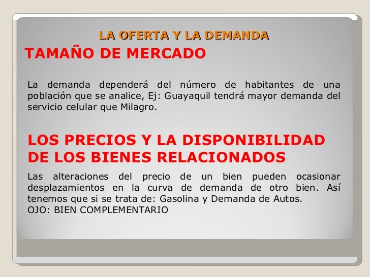 LA OFERTA Y LA DEMANDA TAMAÑO DE MERCADO  La demanda dependerá del número de habitantes de una población que se analice, E...