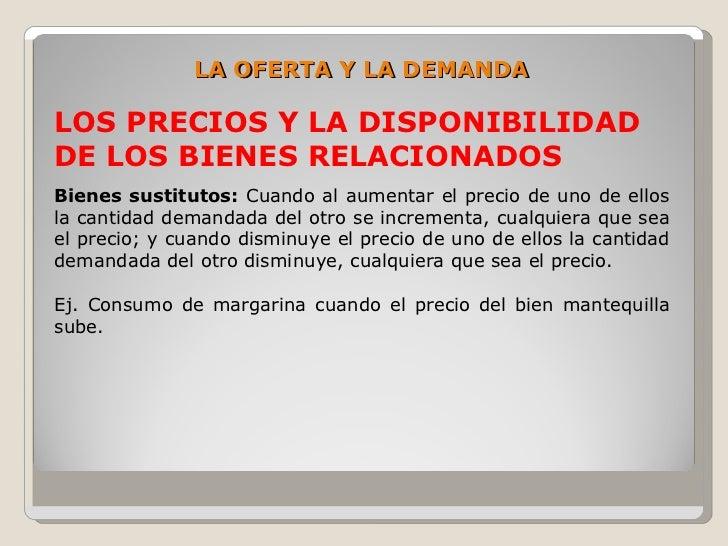 LA OFERTA Y LA DEMANDA  LOS PRECIOS Y LA DISPONIBILIDAD DE LOS BIENES RELACIONADOS Bienes sustitutos: Cuando al aumentar e...