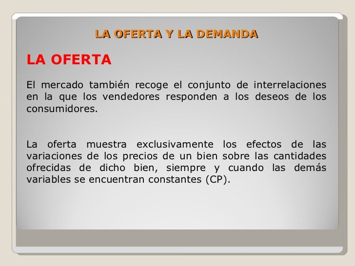 LA OFERTA Y LA DEMANDA  LA OFERTA El mercado también recoge el conjunto de interrelaciones en la que los vendedores respon...