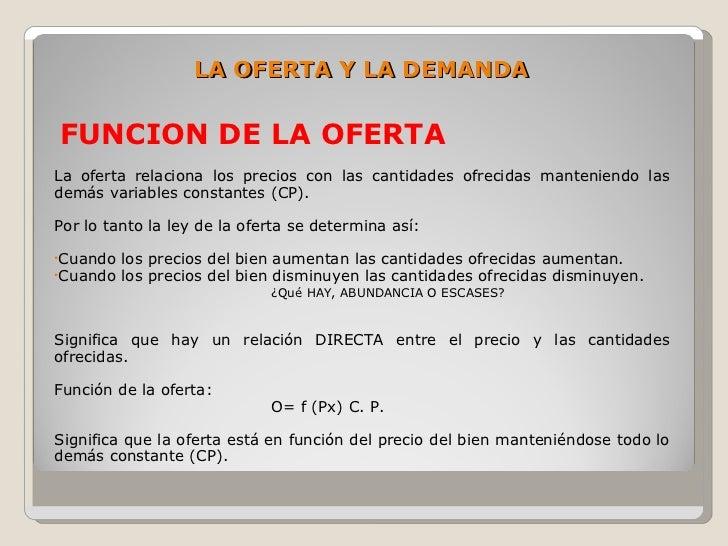 LA OFERTA Y LA DEMANDA  FUNCION DE LA OFERTA La oferta relaciona los precios con las cantidades ofrecidas manteniendo las ...