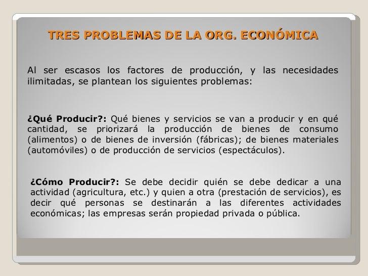 TRES PROBLEMAS DE LA ORG. ECONÓMICA   Al ser escasos los factores de producción, y las necesidades ilimitadas, se plantean...