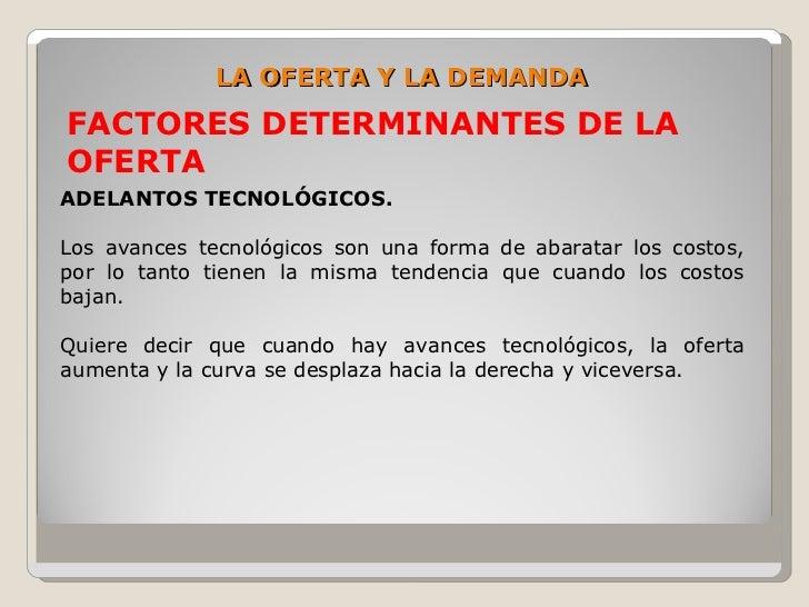 LA OFERTA Y LA DEMANDA FACTORES DETERMINANTES DE LA OFERTA ADELANTOS TECNOLÓGICOS.  Los avances tecnológicos son una forma...
