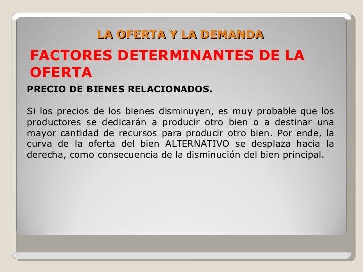 LA OFERTA Y LA DEMANDA FACTORES DETERMINANTES DE LA OFERTA PRECIO DE BIENES RELACIONADOS.  Si los precios de los bienes di...
