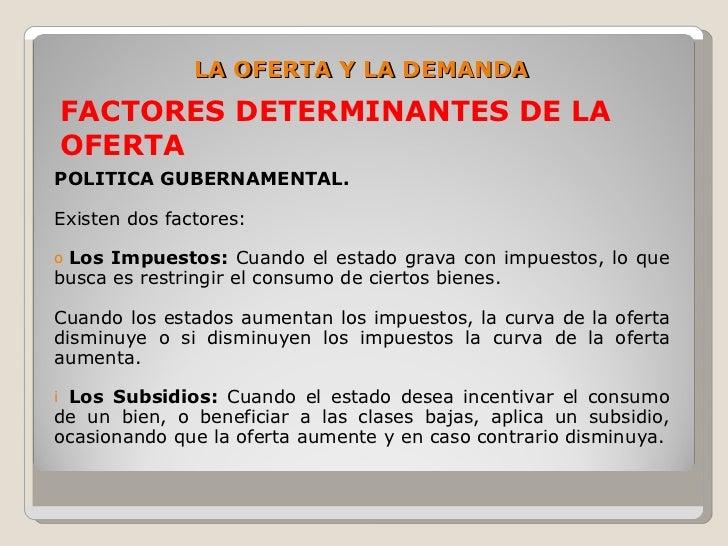 LA OFERTA Y LA DEMANDA     FACTORES DETERMINANTES DE LA     OFERTA POLITICA GUBERNAMENTAL.  Existen dos factores:  oLos Im...