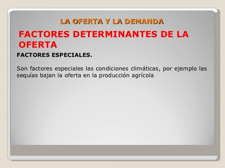 LA OFERTA Y LA DEMANDA FACTORES DETERMINANTES DE LA OFERTA FACTORES ESPECIALES.  Son factores especiales las condiciones c...
