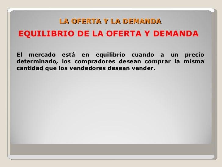 LA OFERTA Y LA DEMANDA EQUILIBRIO DE LA OFERTA Y DEMANDA  El mercado está en equilibrio cuando a un precio determinado, lo...