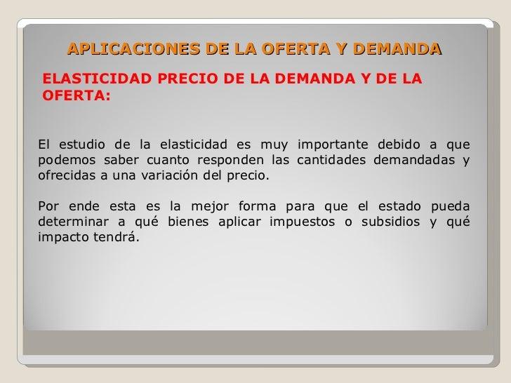 APLICACIONES DE LA OFERTA Y DEMANDA ELASTICIDAD PRECIO DE LA DEMANDA Y DE LA OFERTA:   El estudio de la elasticidad es muy...