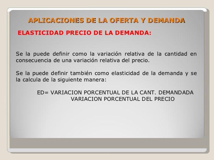 APLICACIONES DE LA OFERTA Y DEMANDA ELASTICIDAD PRECIO DE LA DEMANDA:   Se la puede definir como la variación relativa de ...