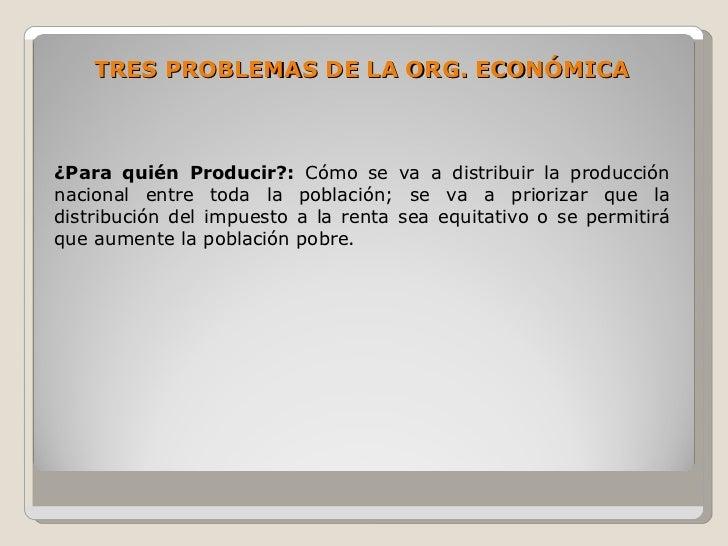 TRES PROBLEMAS DE LA ORG. ECONÓMICA    ¿Para quién Producir?: Cómo se va a distribuir la producción nacional entre toda la...