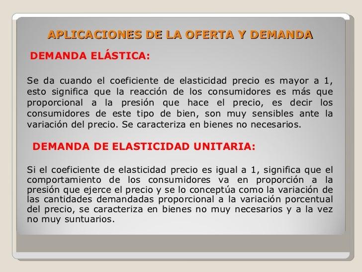 APLICACIONES DE LA OFERTA Y DEMANDA DEMANDA ELÁSTICA:  Se da cuando el coeficiente de elasticidad precio es mayor a 1, est...