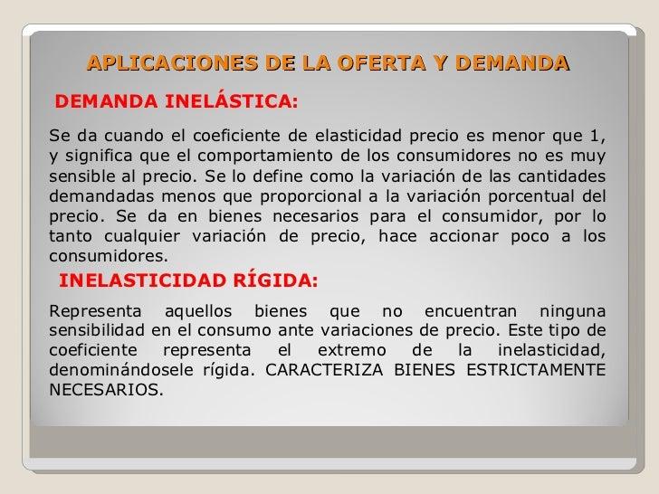 APLICACIONES DE LA OFERTA Y DEMANDA DEMANDA INELÁSTICA: Se da cuando el coeficiente de elasticidad precio es menor que 1, ...