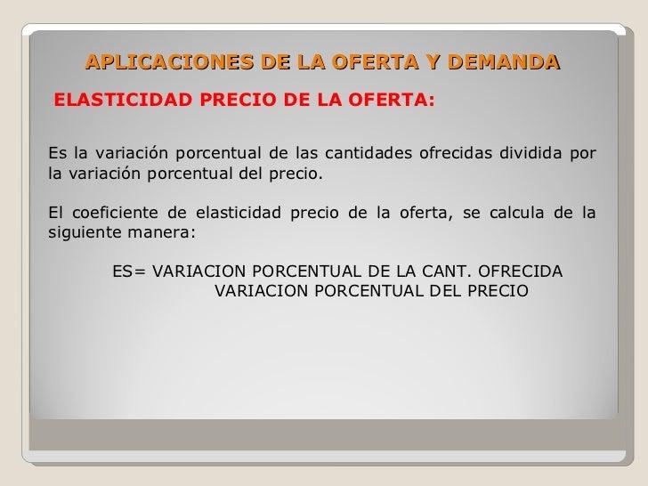 APLICACIONES DE LA OFERTA Y DEMANDA ELASTICIDAD PRECIO DE LA OFERTA:  Es la variación porcentual de las cantidades ofrecid...