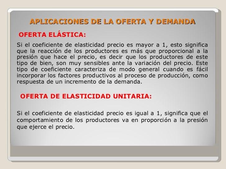 APLICACIONES DE LA OFERTA Y DEMANDA OFERTA ELÁSTICA: Si el coeficiente de elasticidad precio es mayor a 1, esto significa ...