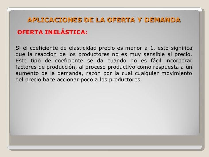 APLICACIONES DE LA OFERTA Y DEMANDA OFERTA INELÁSTICA:  Si el coeficiente de elasticidad precio es menor a 1, esto signifi...