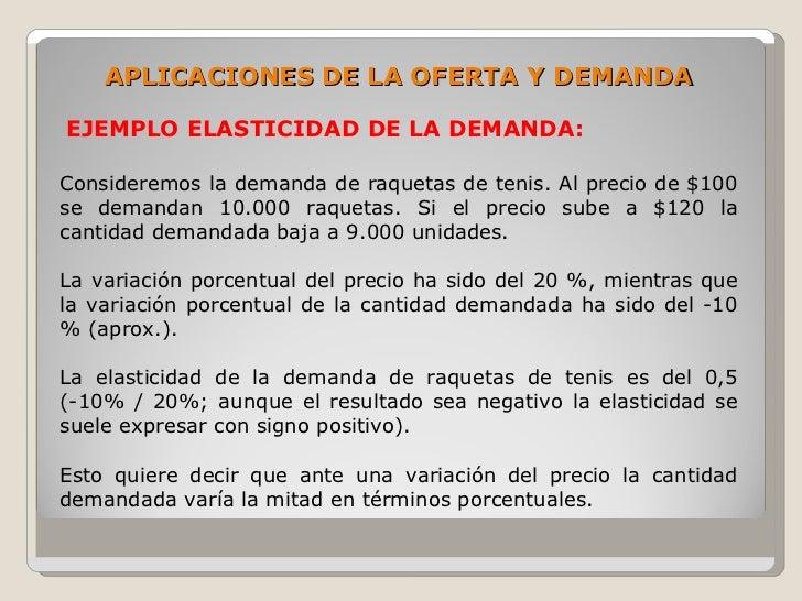APLICACIONES DE LA OFERTA Y DEMANDA  EJEMPLO ELASTICIDAD DE LA DEMANDA:  Consideremos la demanda de raquetas de tenis. Al ...
