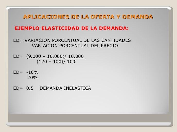 APLICACIONES DE LA OFERTA Y DEMANDA  EJEMPLO ELASTICIDAD DE LA DEMANDA:  ED= VARIACION PORCENTUAL DE LAS CANTIDADES       ...