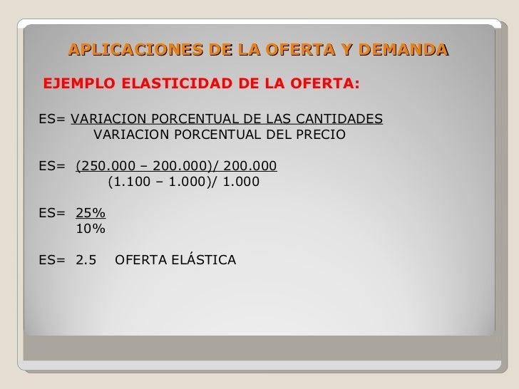 APLICACIONES DE LA OFERTA Y DEMANDA  EJEMPLO ELASTICIDAD DE LA OFERTA:  ES= VARIACION PORCENTUAL DE LAS CANTIDADES        ...
