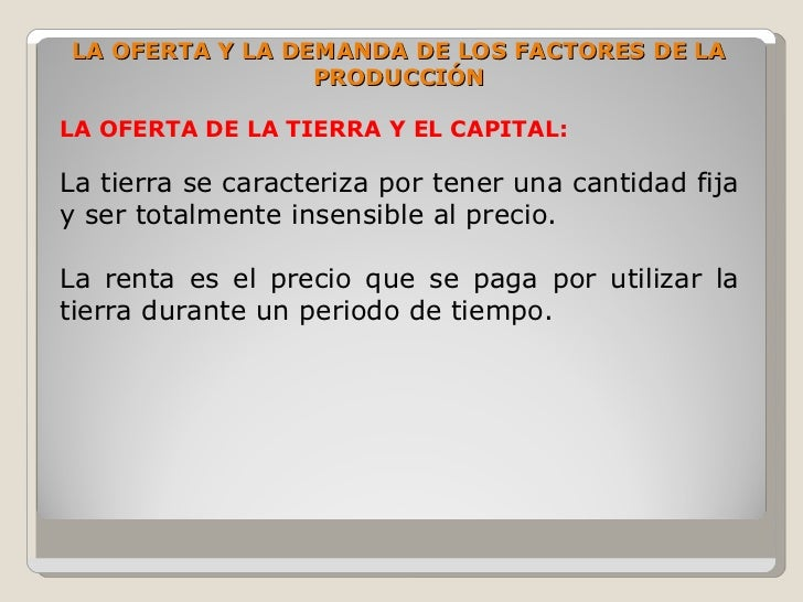 LA OFERTA Y LA DEMANDA DE LOS FACTORES DE LA                  PRODUCCIÓN  LA OFERTA DE LA TIERRA Y EL CAPITAL:  La tierra ...