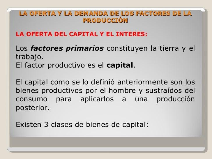 LA OFERTA Y LA DEMANDA DE LOS FACTORES DE LA                  PRODUCCIÓN  LA OFERTA DEL CAPITAL Y EL INTERES:  Los factore...