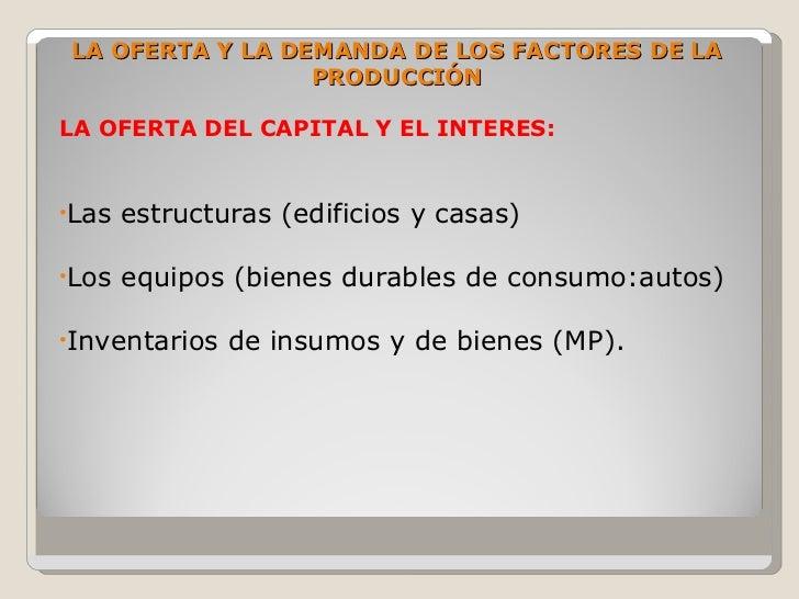LA OFERTA Y LA DEMANDA DE LOS FACTORES DE LA                  PRODUCCIÓN  LA OFERTA DEL CAPITAL Y EL INTERES:   •Las   est...