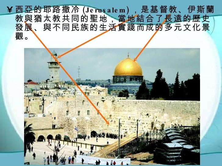 <ul><li>西亞的耶路撒冷 (Jerusalem) ,是基督教、伊斯蘭教與猶太教共同的聖地,當地結合了長遠的歷史發展、與不同民族的生活實踐而成的多元文化景觀。 </li></ul>Photo by ShutterStock