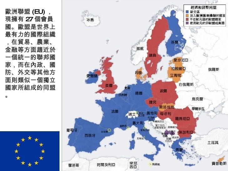 歐洲聯盟 (EU) ,現擁有 27 個會員國。歐盟是世界上最有力的國際組織,在貿易、農業、金融等方面趨近於一個統一的聯邦國家,而在內政、國防、外交等其他方面則類似一個獨立國家所組成的同盟。