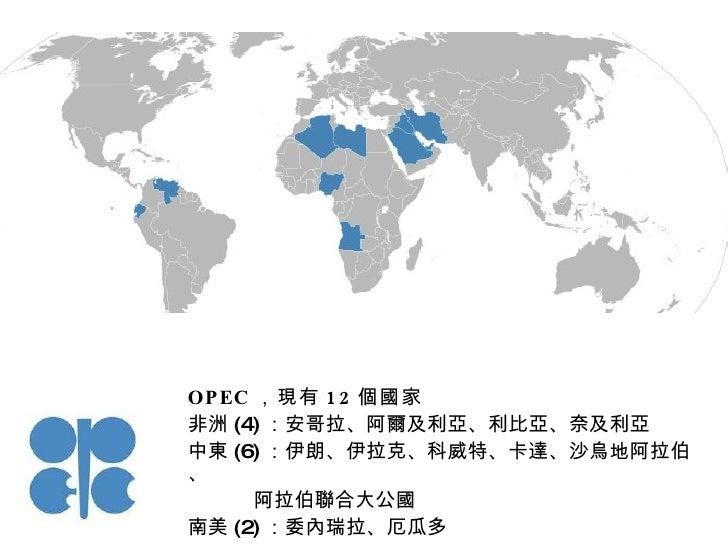 OPEC ,現有 12 個國家 非洲 (4) :安哥拉、阿爾及利亞、利比亞、奈及利亞 中東 (6) :伊朗、伊拉克、科威特、卡達、沙烏地阿拉伯、 阿拉伯聯合大公國 南美 (2) :委內瑞拉、厄瓜多
