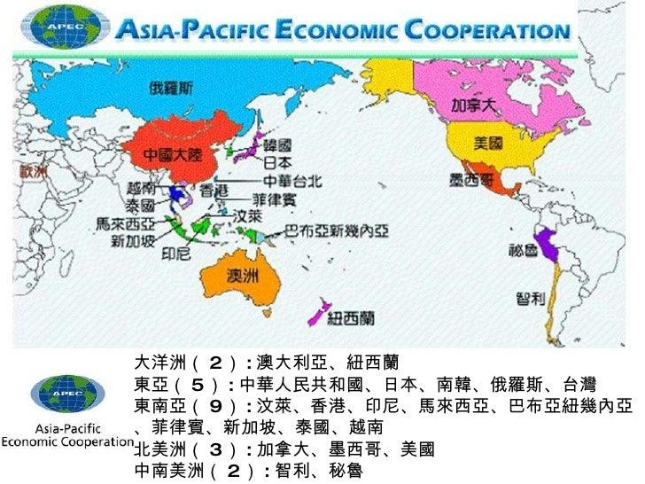 大洋洲( 2 ) : 澳大利亞、紐西蘭 東亞( 5 ) : 中華人民共和國、日本、南韓、俄羅斯、台灣 東南亞( 9 ) : 汶萊、香港、印尼、馬來西亞、巴布亞紐幾內亞、菲律賓、新加坡、泰國、越南 北美洲( 3 ) : 加拿大、墨西哥、美國 中南...