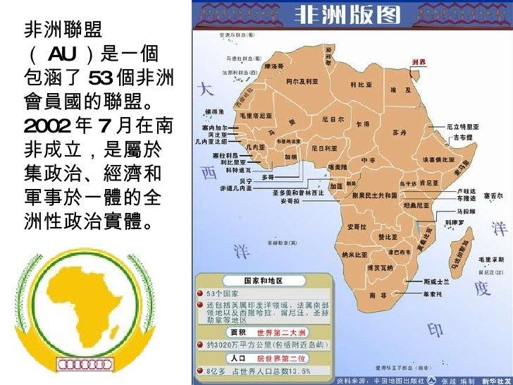 非洲聯盟( AU )是一個包涵了 53 個非洲會員國的聯盟。 2002 年 7 月在南非成立,是屬於集政治、經濟和軍事於一體的全洲性政治實體。