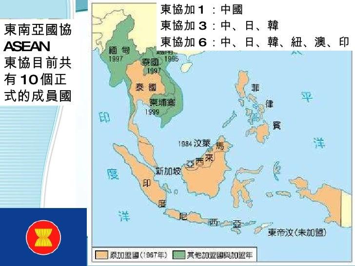 東南亞國協 ASEAN  東協目前共有 10 個正式的成員國  東協加 1 :中國 東協加 3 :中、日、韓 東協加 6 :中、日、韓、紐、澳、印