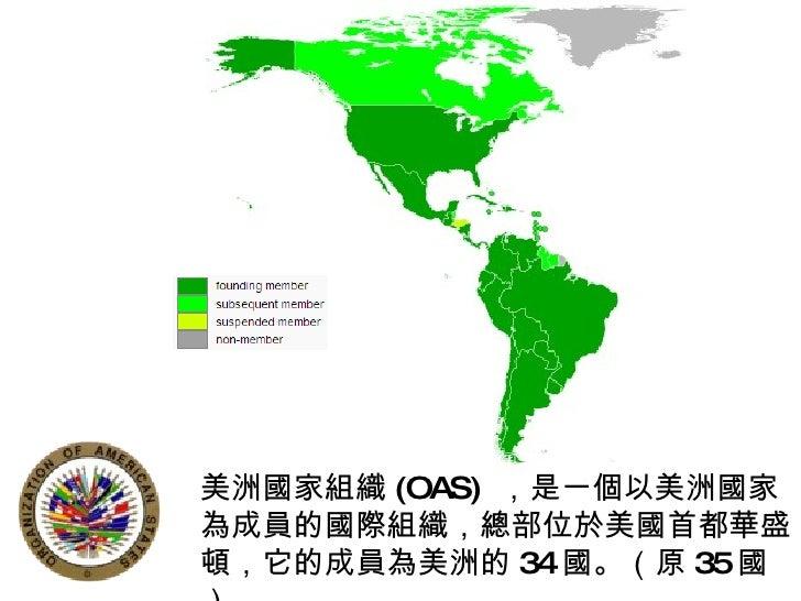 美洲國家組織 (OAS)  ,是一個以美洲國家為成員的國際組織,總部位於美國首都華盛頓,它的成員為美洲的 34 國。(原 35 國)
