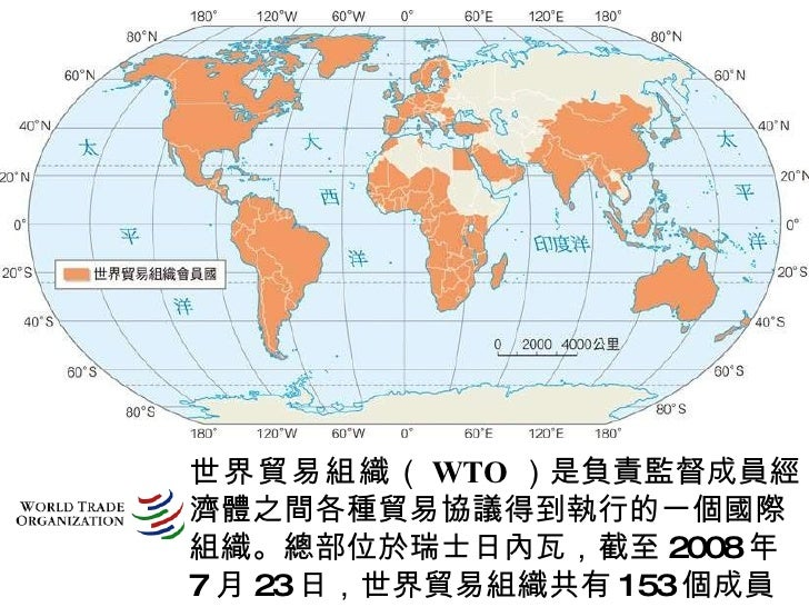 世界貿易組織 ( WTO )是負責監督成員經濟體之間各種貿易協議得到執行的一個國際組織。總部位於瑞士日內瓦,截至 2008 年 7 月 23 日,世界貿易組織共有 153 個成員。