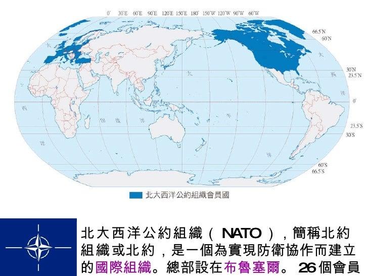 北大西洋公約組織 ( NATO ),簡稱 北約組織 或 北約 ,是一個為實現防衛協作而建立的 國際組織 。總部設在 布魯塞爾 。 26 個會員國。