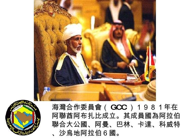 海灣合作委員會( GCC )1981年在阿聯酋阿布扎比成立。其成員國為阿拉伯聯合大公國、阿曼、巴林、卡達、科威特、沙烏地阿拉伯6國。